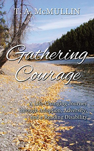 Gathering Courage A-Life Changing Journey through Adoption, Adversity, and a Reading Disability by T. A. McMullin