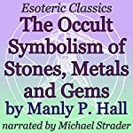 The Occult Symbolism of Stones, Metals and Gems: Esoteric Classics | Manly P. Hall