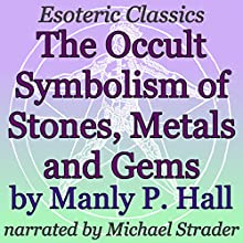 The Occult Symbolism of Stones, Metals and Gems: Esoteric Classics | Livre audio Auteur(s) : Manly P. Hall Narrateur(s) : Michael Strader