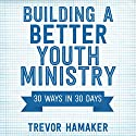 Building a Better Youth Ministry: 30 Ways in 30 Days Audiobook by Trevor Hamaker Narrated by Ron Welch