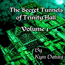 The Secret Tunnels of Trinity Hall: The Secret Tunnels of Trinity Hall, Book 1 (       UNABRIDGED) by Kym Datura Narrated by Kym Datura