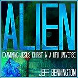 Alien: Examining Jesus Christ in a UFO Universe ~ Jeff Bennington