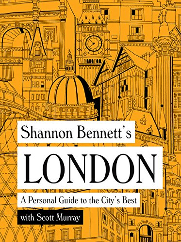 Shannon Bennett's London: A Personal Guide to the City's Best by Shannon Bennett, Scott Murray