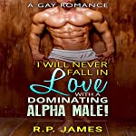 Gay Romance: I Will Never Fall in Love with a Dominating Alpha Male! | R.P. James