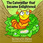The Caterpillar That Became Enlightened: The Search for Never-Ending Happiness | Darryl D. Diptee