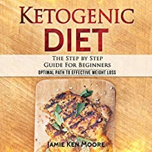 Ketogenic Diet: The Step by Step Guide for Beginners Audiobook by Jamie Ken Moore Narrated by Lee Ahonen
