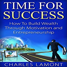 Time for Success: How to Build Wealth Through Motivation and Entrepreneurship (       UNABRIDGED) by Charles Lamont Narrated by Bret Kennedy