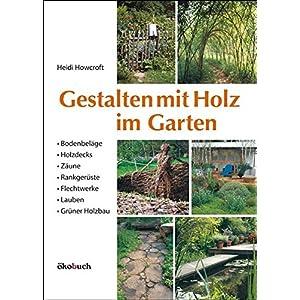 Gestalten mit Holz im Garten: Bodenbeläge, Holzdecks, Zäune, Rankgerüste, Flechtwerke, Lauben Gr