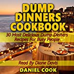 Dump Dinners Cookbook: 30 Most Delicious Dump Dinners Recipes for Busy People | Daniel Cook