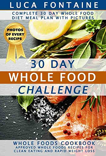 30 Day Whole Food Challenge: Complete 30 Day Whole Food Diet Meal Plan WITH PICTURES; Whole Foods Cookbook - Approved Whole Foods Recipes for Clean Eating and Rapid Weight Loss by Luca Fontaine