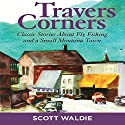 Travers Corners: Classic Stories About Fly Fishing and a Small Montana Town (       UNABRIDGED) by Scott Waldie Narrated by Stephen McLaughlin