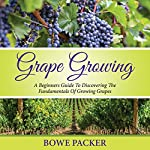 Grape Growing: A Beginner's Guide to Discovering the Fundamentals of Growing Grapes | Bowe Packer