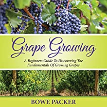 Grape Growing: A Beginner's Guide to Discovering the Fundamentals of Growing Grapes (       UNABRIDGED) by Bowe Packer Narrated by Chris Brinkley