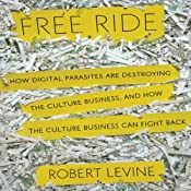 Free Ride: How Digital Parasites are Destroying the Culture Business, and How the Culture Business Can Fight Back | [Robert Levine]