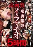 高画質×喉奥陵辱イラマチオ5時間 [DVD]
