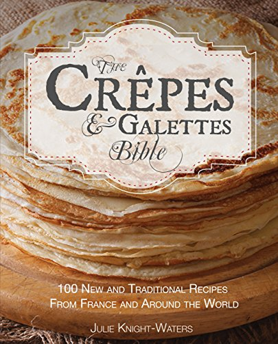 The Crepes & Galettes Bible: 100 New and Traditional Recipes From France and Around the World (Crepes and Galette Recipes) by Julie Knight-Waters