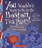 You Wouldn't Want To Be At The Boston Tea Party! (Turtleback School & Library Binding Edition)
