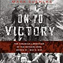 On to Victory: The Canadian Liberation of the Netherlands, March 23 - May 5, 1945 (       UNABRIDGED) by Mark Zuehlke Narrated by William Dufris
