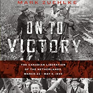 On to Victory: The Canadian Liberation of the Netherlands, March 23 - May 5, 1945 | [Mark Zuehlke]