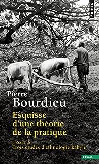 Esquisse d\'une théorie de la pratique : Précédé de Trois études d\'ethnologie kabyle par Pierre Bourdieu
