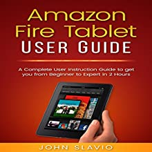 Amazon Fire Tablet User Guide: A Complete User Instruction Guide to Get You from Beginner to Expert in 2 Hours Audiobook by John Slavio Narrated by Greg Patmore