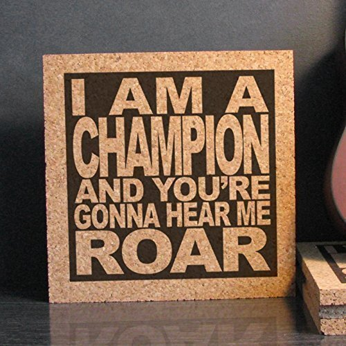 I Am A Champion And Youre Gonna Hear Me Roar I Am A Champion And Yo...