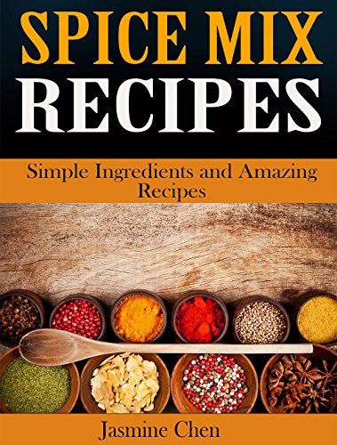 Spice Mix Recipes: Simple Ingredients and Amazing Spices by Jasmine Chen