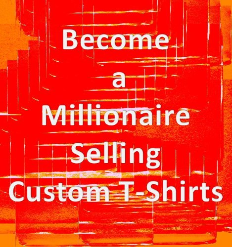 Become a Millionare Selling Custom T-Shirts