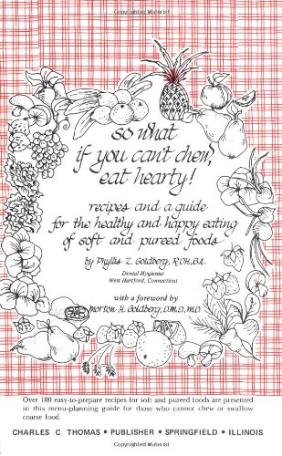 So What If You Can'T Chew, Eat Hearty!: Recipes And A Guide For The Healthy And Happy Eating Of Soft And Pureed Foods