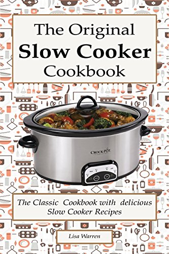 The Original Slow Cooker Cookbook: The Classic Cookbook with  delicious Slow Cooker Recipes: (Crock pot recipies, Slow Cooker recipies, Crock Pot Dump Meals, Crock Pot cookbook, Slow Cooker cookbook) by Lisa Warren