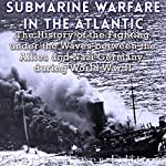 Submarine Warfare in the Atlantic: The History of the Fighting Under the Waves Between the Allies and Nazi Germany During World War II |  Charles River Editors