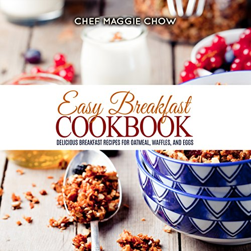 Easy Breakfast Cookbook: Delicious Breakfast Recipes for Oatmeal, Waffles, and Eggs (Breakfast Recipes, Breakfast Cookbook, Oatmeal Recipes, Oatmeal Cookbook, ... Egg Cookbook, Waffle Recipes Book 1) by Chef Maggie Chow