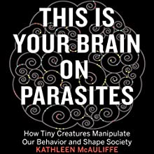 This Is Your Brain on Parasites: How Tiny Creatures Manipulate Our Behavior and Shape Society Audiobook by Kathleen McAuliffe Narrated by Nicol Zanzarella