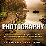 Photography: A Comprehensive Guide to Capturing Stunning Digital Photos | Anthony Meadows