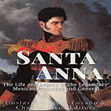 Santa Anna: The Life and Legacy of the Legendary Mexican President and General Audiobook by  Charles River Editors, Gustavo Vazquez Lozano Narrated by Scott Clem