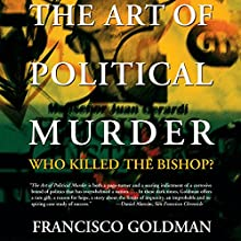 The Art of Political Murder: Who Killed the Bishop? (       UNABRIDGED) by Francisco Goldman Narrated by Ken Kilban