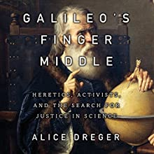 Galileo's Middle Finger: Heretics, Activists, and the Search for Justice in Science (       UNABRIDGED) by Alice Dreger Narrated by Tavia Gilbert