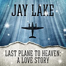 Last Plane to Heaven: A Love Story (       UNABRIDGED) by Jay Lake Narrated by Victor Bevine