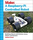 Make a Raspberry-Pi Controlled Robot: Building a Rover With Python, Linux, Motors, and Sensors