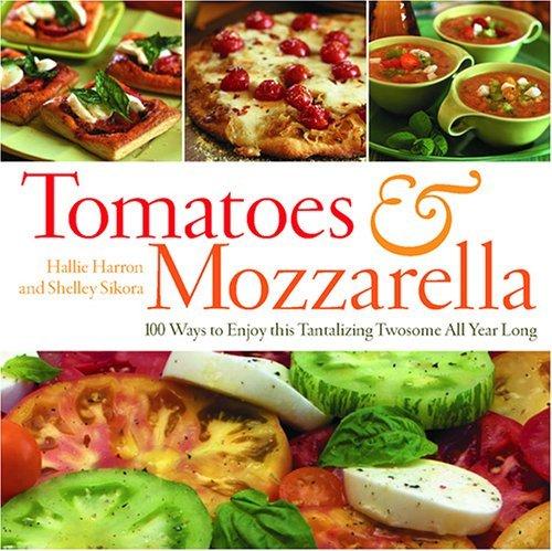 Tomatoes & Mozzarella: 100 Ways to Enjoy This Tantalizing Twosome All Year Long