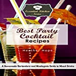 Best Party Cocktail Recipes: A Homemade Bartenders and Mixologists Guide to Mixed Drinks | Heather Hope