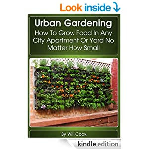 Urban Gardening: How To Grow Food In Any City Apartment Or Yard No Matter How Small (Growing Indoors, On Rooftop , Small Yards, Balcony Gardens, Planting ... Gardening Systems) (Gardening Guidebook)
