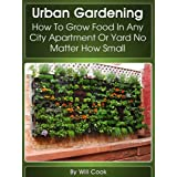 Urban Gardening: How To Grow Food In Any City Apartment Or Yard No Matter How Small (Growing Indoors, On Rooftop , Small Yards,  Balcony Gardens, Planting ... Systems) (Gardening Guidebook Book 1) ~ Will Cook