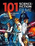 101 Science Fiction Filme: Die Sie sehen sollten, bevor das Leben vorbei ist. Ausgewählt und vorgestellt von 33 internationalen Filmkritikern