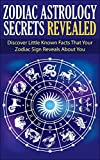 Zodiac Astrology Secrets Revealed: Discover Little Known Facts That Your Zodiac Sign Reveals About You