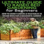 The Ultimate Guide to Raised Bed Gardening for Beginners, 2nd Edition: How to Grow Flowers and Vegetables in Raised Beds for a Successful Garden | Lindsey Pylarinos
