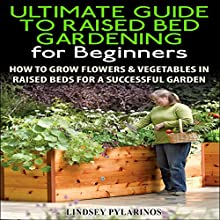 The Ultimate Guide to Raised Bed Gardening for Beginners, 2nd Edition: How to Grow Flowers and Vegetables in Raised Beds for a Successful Garden (       UNABRIDGED) by Lindsey Pylarinos Narrated by Millian Quinteros