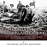 The Galveston Hurricane of 1900: The Deadliest Natural Disaster in American History |  Charles River Editors