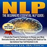 NLP: The Beginners Essential NLP Guide: 7 Simple but Powerful Techniques to Change Your Mind, Overcome Anxiety, and Eliminate Crippling Self Doubt So You Can Achieve Your Full Potential in Life | Timothy Lee