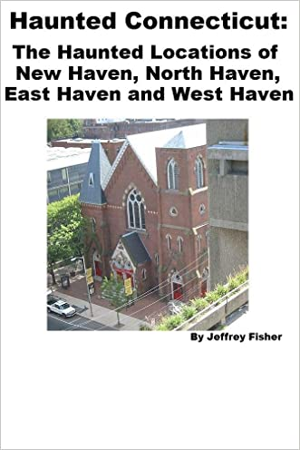 Haunted Connecticut: The Haunted Locations of New Haven, North Haven, East Haven and West Haven
